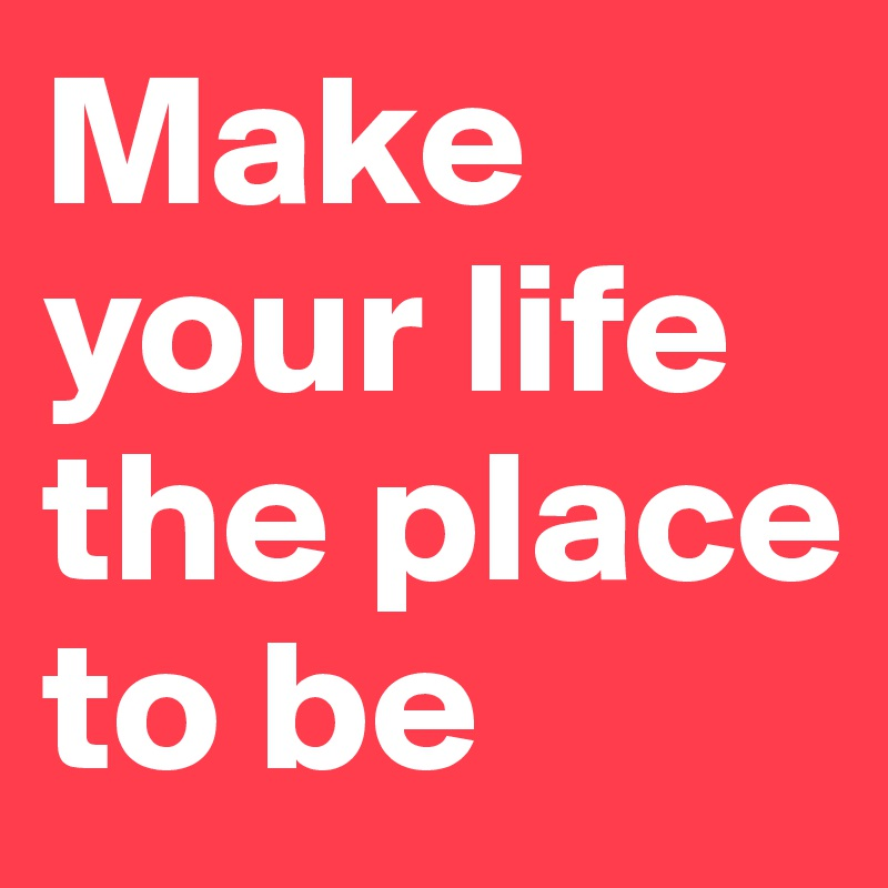 Make your life the place to be