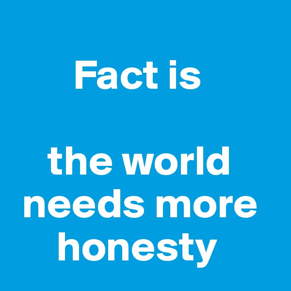 Fact is       the world    needs more       honesty