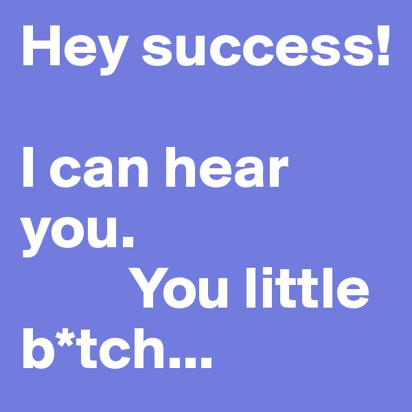 Hey success!   I can hear you.           You little                                b*tch...