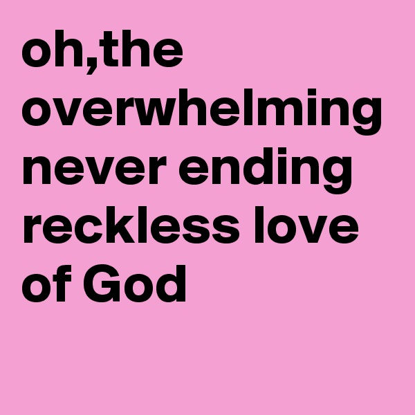 oh,the overwhelming never ending reckless love of God