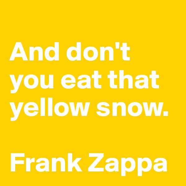 And don't you eat that yellow snow.  Frank Zappa