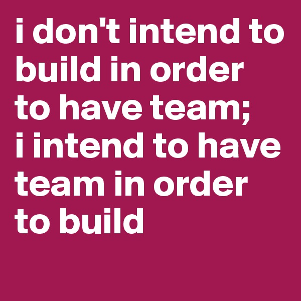 i don't intend to build in order to have team;  i intend to have team in order to build