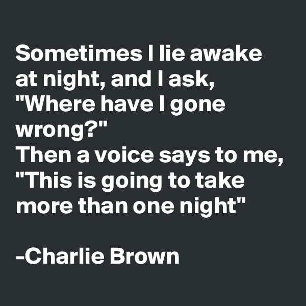 "Sometimes I lie awake at night, and I ask, ""Where have I gone wrong?"" Then a voice says to me, ""This is going to take more than one night""  -Charlie Brown"