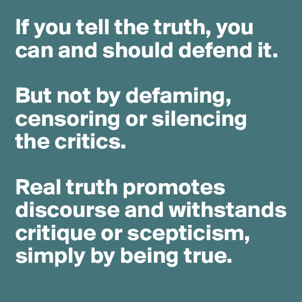 If you tell the truth, you can and should defend it.   But not by defaming, censoring or silencing  the critics.   Real truth promotes discourse and withstands critique or scepticism, simply by being true.