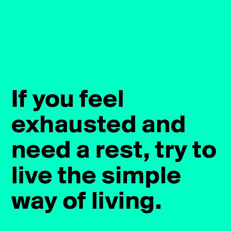 If you feel exhausted and need a rest, try to live the simple way of living.