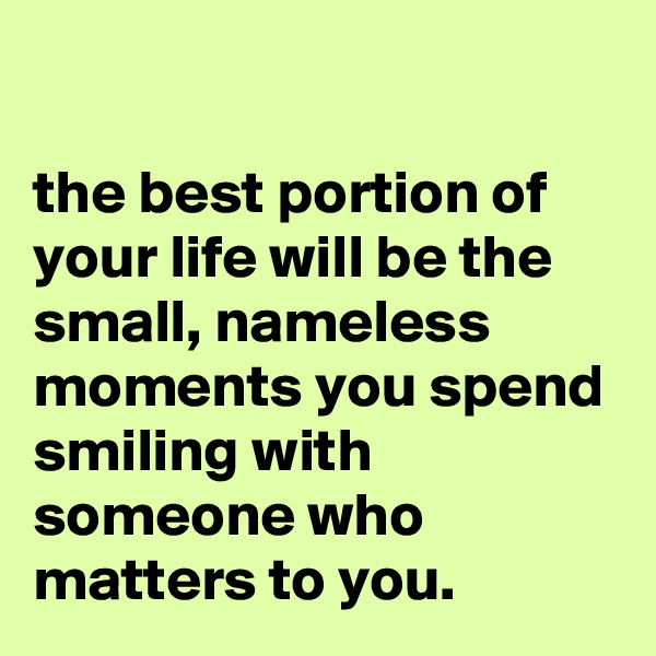 the best portion of your life will be the small, nameless moments you spend smiling with someone who matters to you.