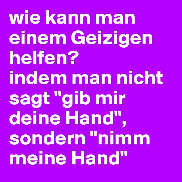 """wie kann man einem Geizigen helfen? indem man nicht sagt """"gib mir deine Hand"""",  sondern """"nimm meine Hand"""""""
