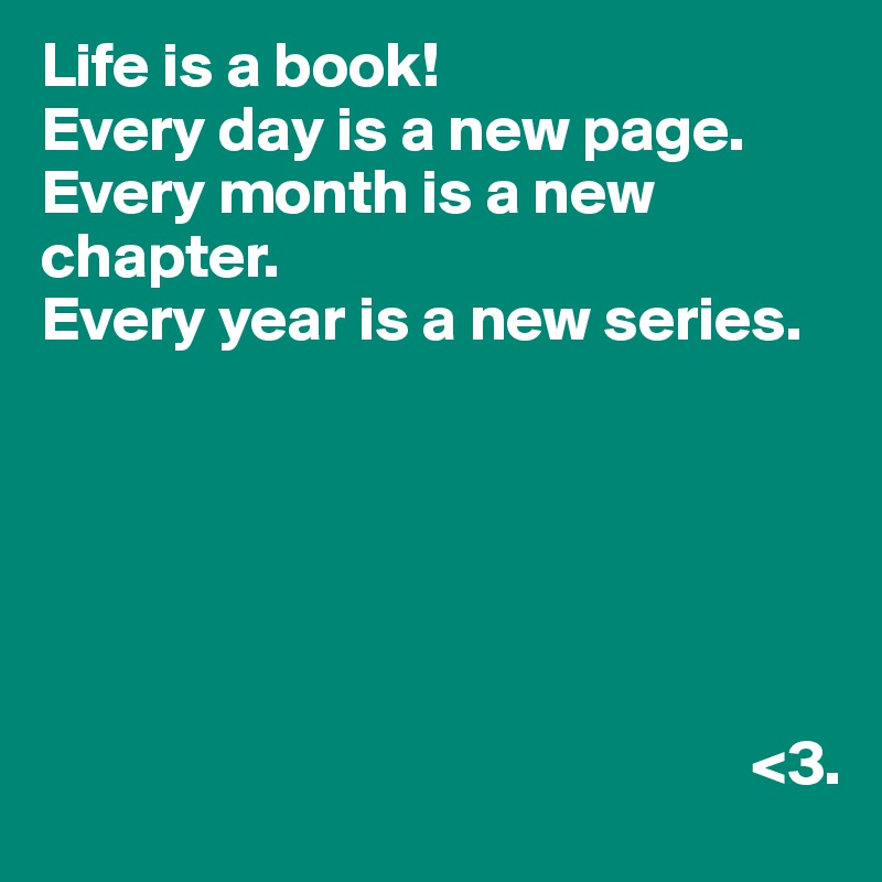 Life is a book! Every day is a new page. Every month is a new chapter. Every year is a new series.                                                                                   <3.