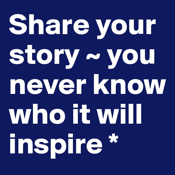 Share your story ~ you never know who it will inspire *