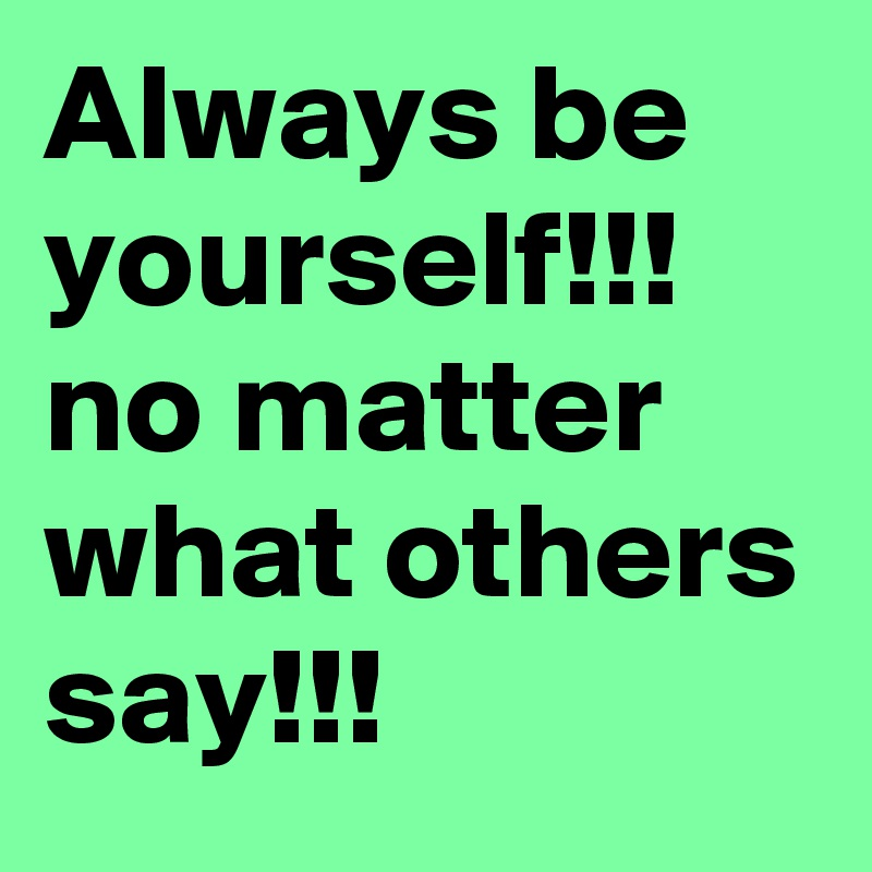 Always be yourself!!! no matter what others say!!!