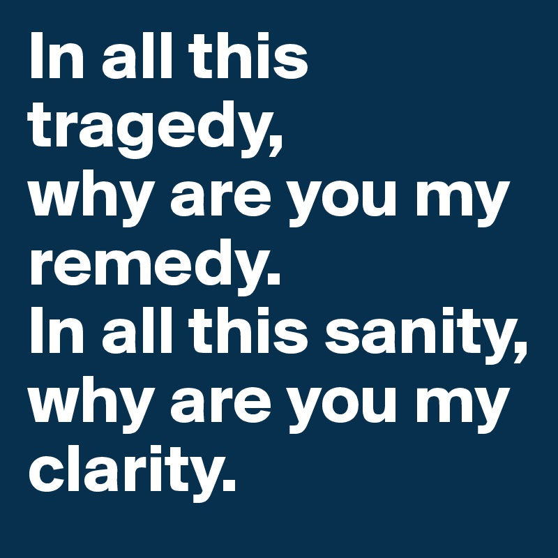 In all this tragedy, why are you my remedy. In all this sanity, why are you my clarity.