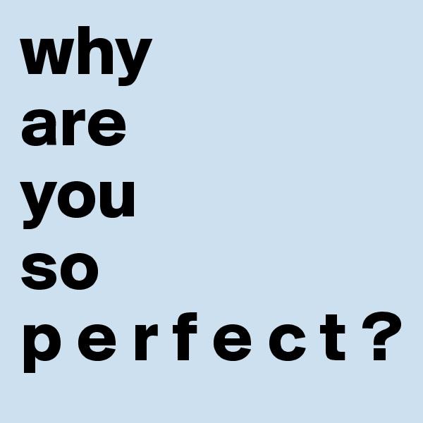 why are you  so  p e r f e c t ?