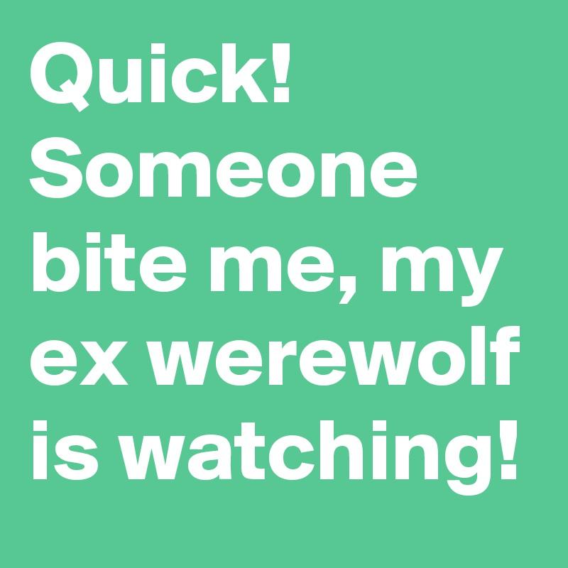 Quick! Someone bite me, my ex werewolf is watching!