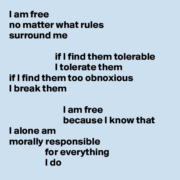 I am free no matter what rules surround me                         if I find them tolerable                        I tolerate them if I find them too obnoxious I break them                             I am free                            because I know that I alone am morally responsible                   for everything                   I do