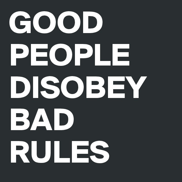 GOOD PEOPLE DISOBEY BAD RULES