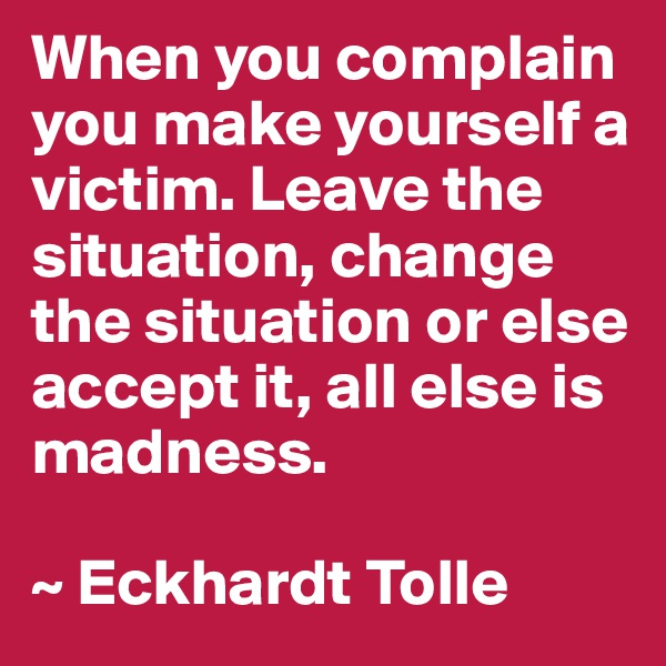 When you complain you make yourself a victim. Leave the situation, change the situation or else accept it, all else is madness.  ~ Eckhardt Tolle