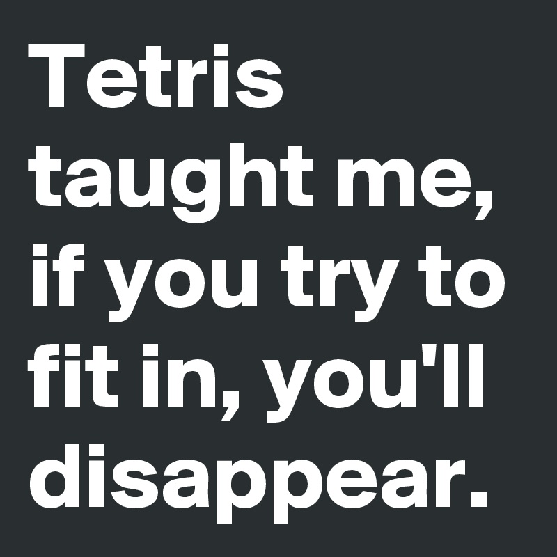 Tetris taught me, if you try to fit in, you'll disappear.
