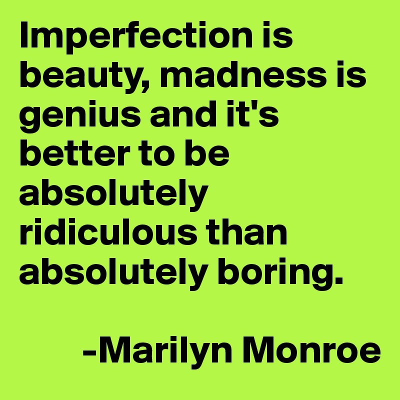 Imperfection is beauty, madness is genius and it's better to be absolutely ridiculous than absolutely boring.          -Marilyn Monroe