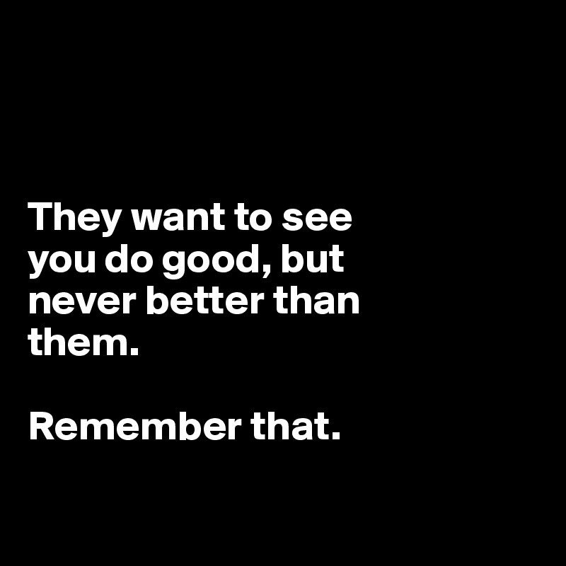 They want to see  you do good, but  never better than  them.  Remember that.