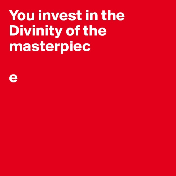 You invest in the Divinity of the masterpiec  e