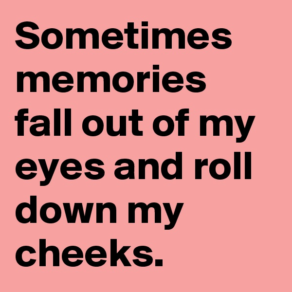 Sometimes memories fall out of my eyes and roll down my cheeks.