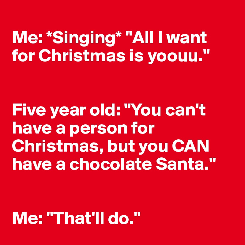 """Me: *Singing* """"All I want for Christmas is yoouu.""""   Five year old: """"You can't have a person for Christmas, but you CAN have a chocolate Santa.""""   Me: """"That'll do."""""""
