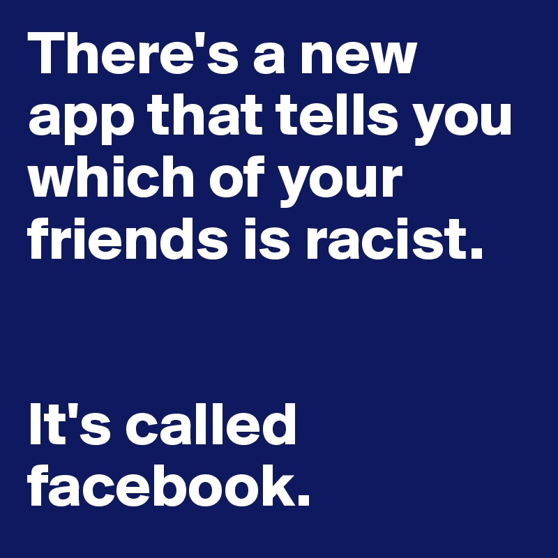 There's a new app that tells you which of your friends is racist.    It's called facebook.