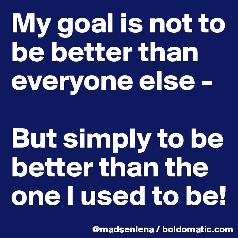 My goal is not to be better than everyone else -   But simply to be better than the one I used to be!