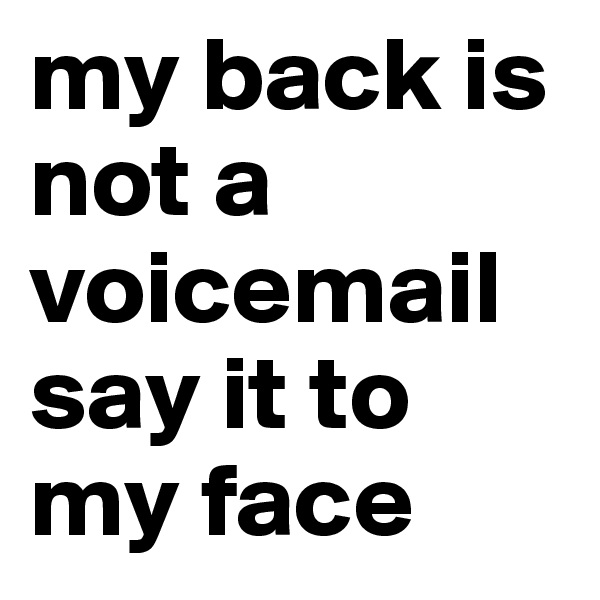 my back is not a voicemail say it to my face
