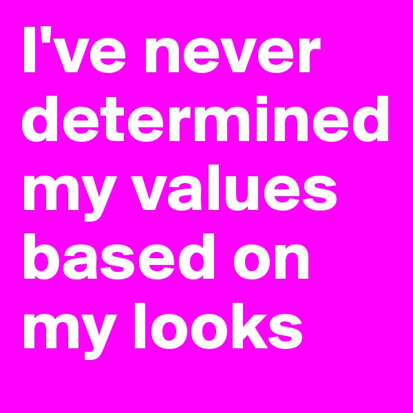 I've never determined my values based on my looks