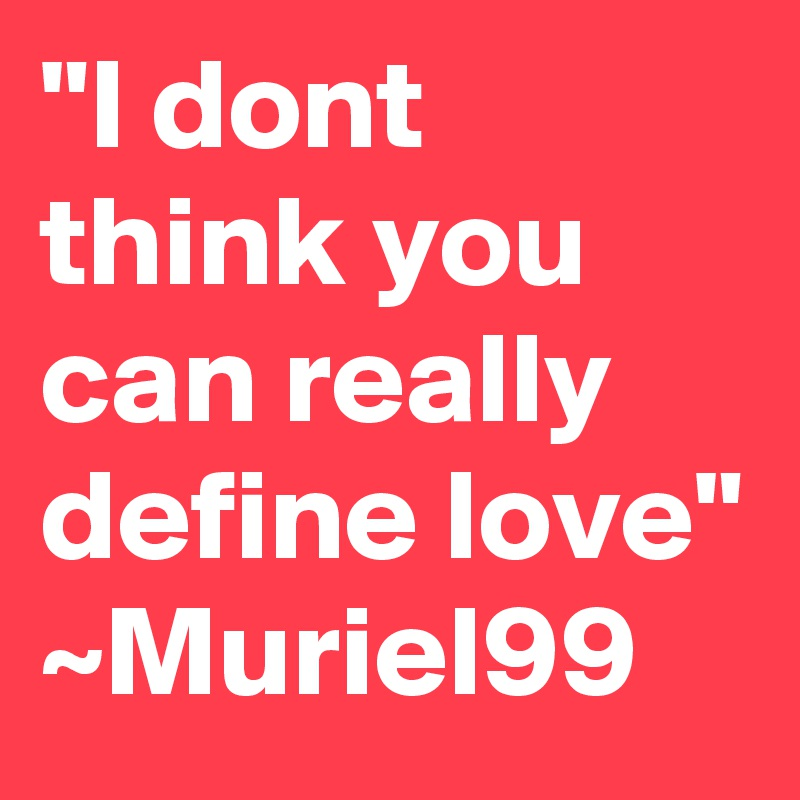 """""""I dont think you can really define love"""" ~Muriel99"""