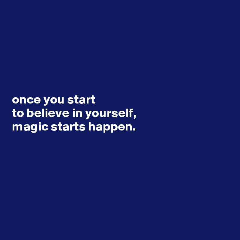 once you start to believe in yourself, magic starts happen.
