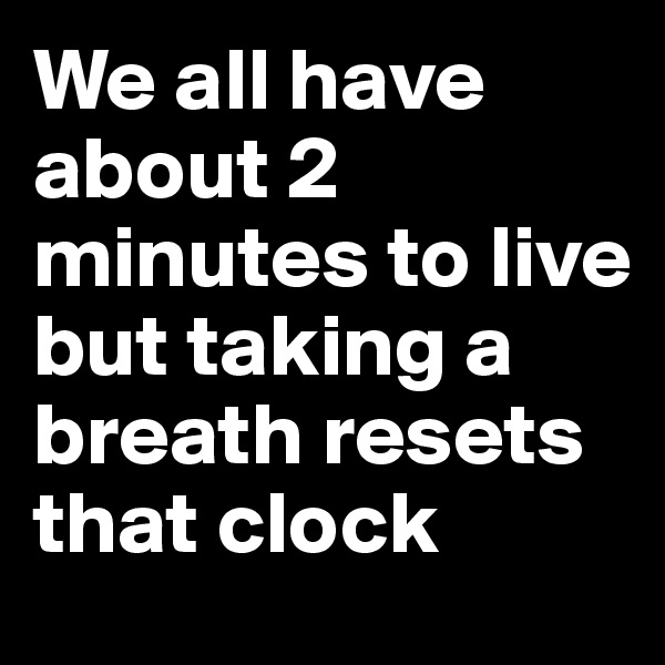 We all have about 2 minutes to live but taking a breath resets that clock