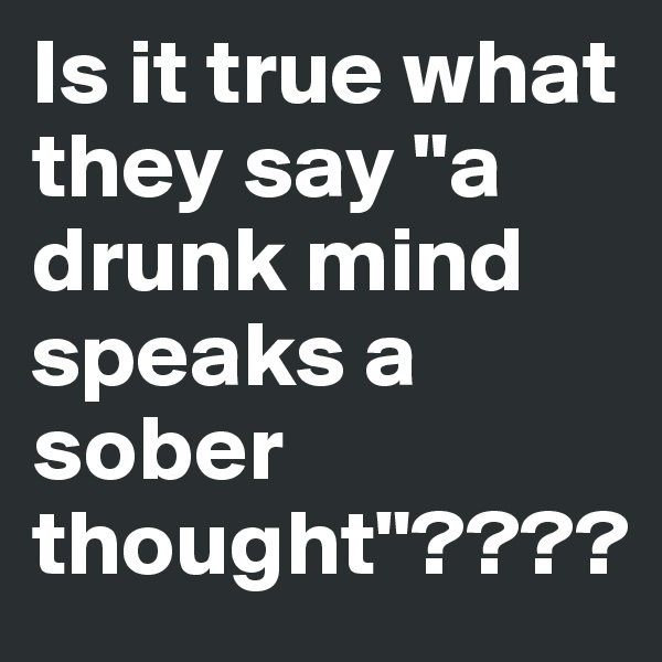 """Is it true what they say """"a drunk mind speaks a sober thought""""????"""