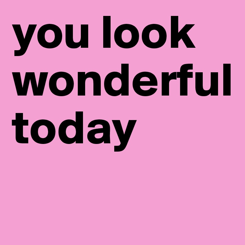 you look  wonderful  today