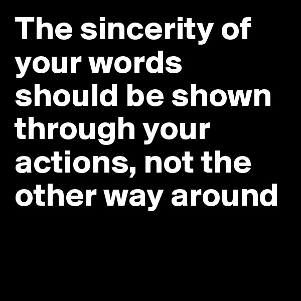 The sincerity of your words should be shown through your actions, not the other way around