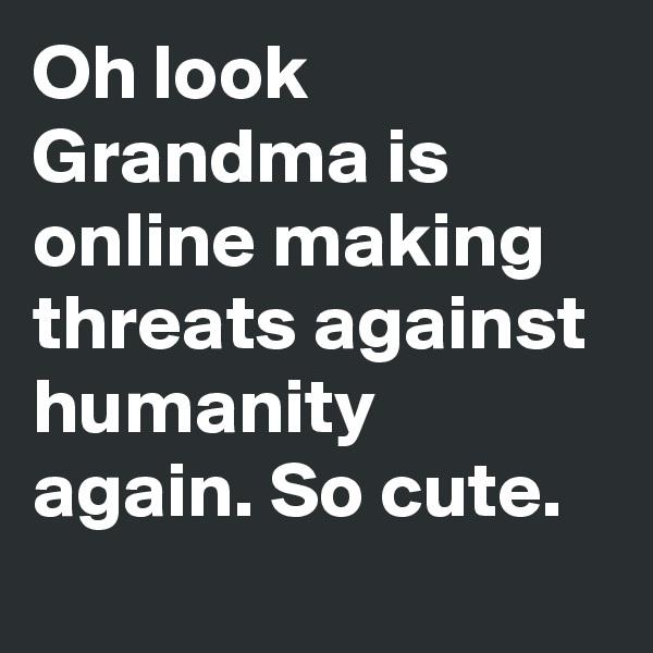 Oh look Grandma is online making threats against humanity again. So cute.