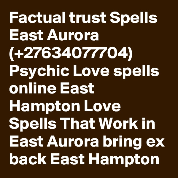 Factual trust Spells East Aurora (+27634077704) Psychic Love spells online East Hampton Love Spells That Work in East Aurora bring ex back East Hampton