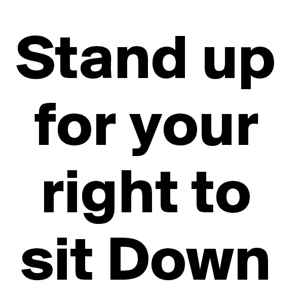 Stand up for your right to sit Down
