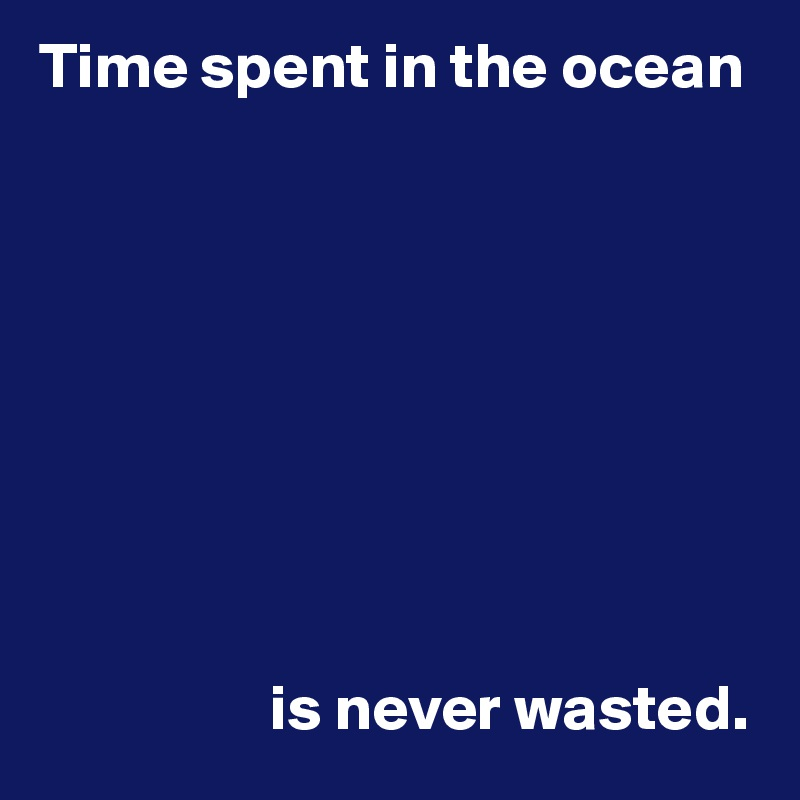 Time spent in the ocean                            is never wasted.