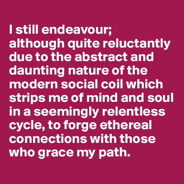 I still endeavour;  although quite reluctantly due to the abstract and daunting nature of the modern social coil which strips me of mind and soul in a seemingly relentless cycle, to forge ethereal connections with those who grace my path.