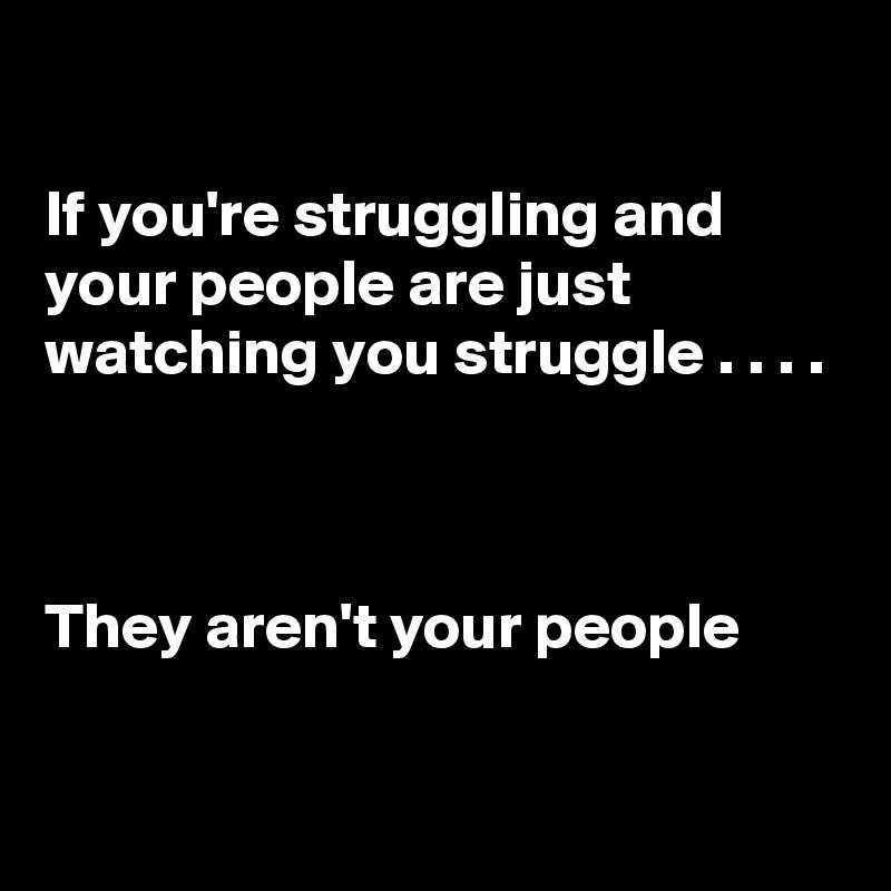 If you're struggling and your people are just watching you struggle . . . .    They aren't your people