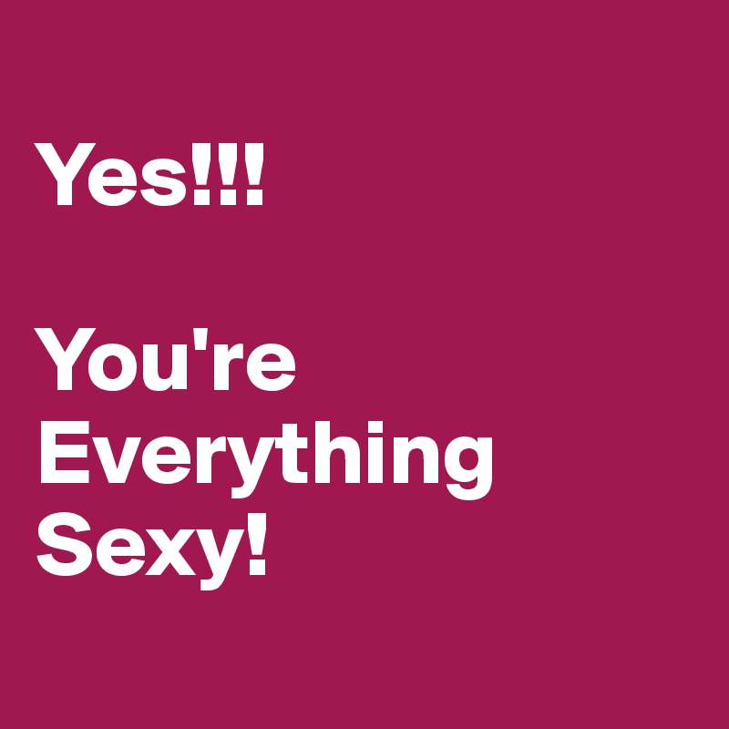 Yes Youre Everything Sexy