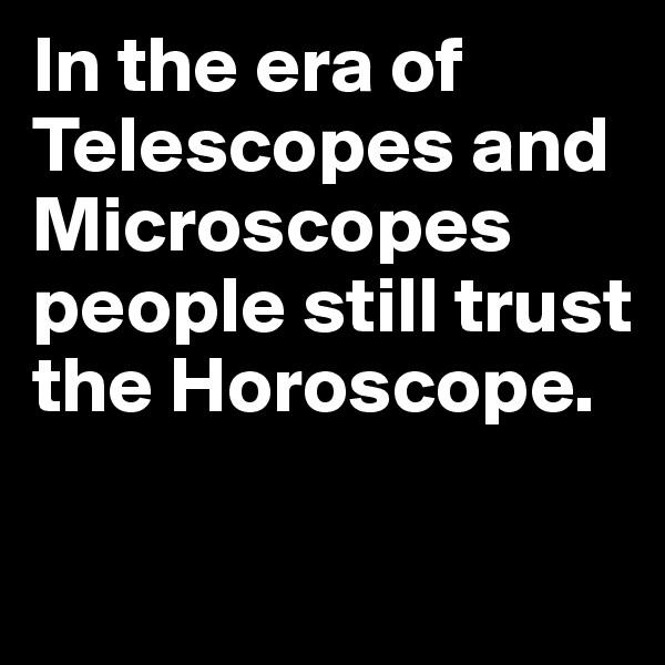 In the era of Telescopes and Microscopes people still trust the Horoscope.
