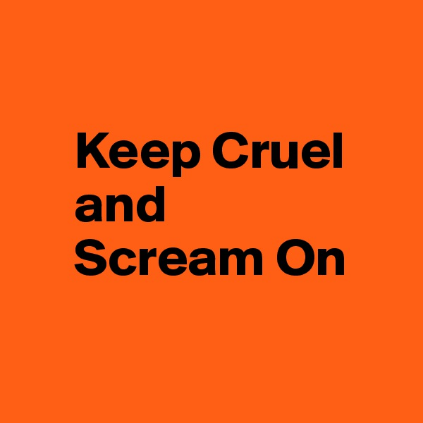 Keep Cruel      and       Scream On