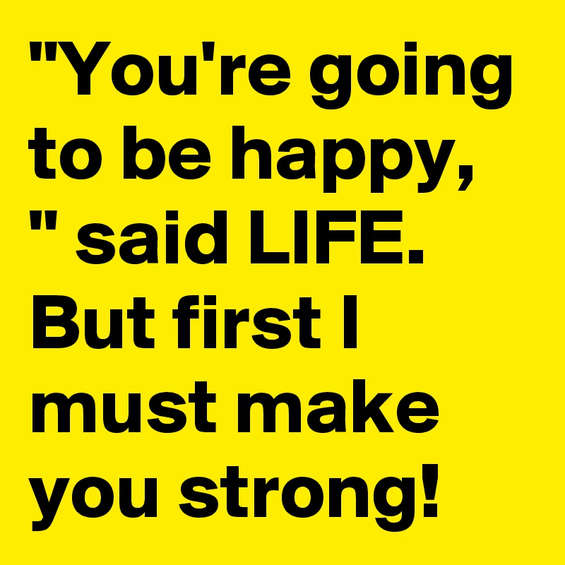 """You're going to be happy, "" said LIFE. But first I must make you strong!"