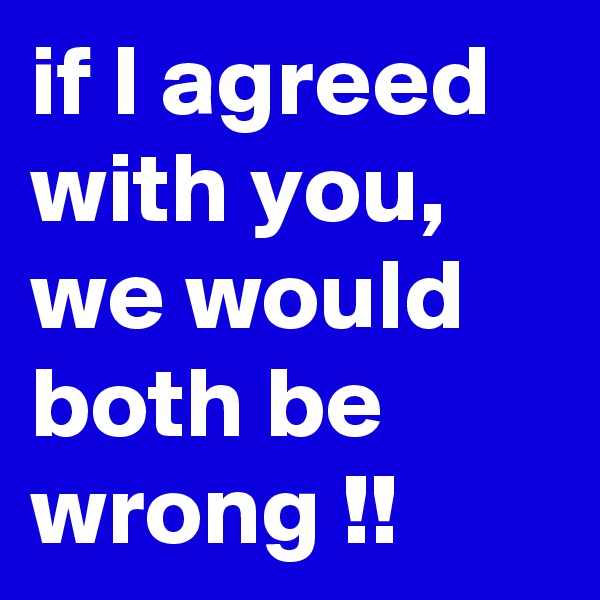 if I agreed with you, we would both be wrong !!