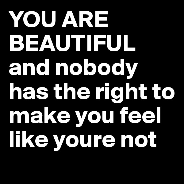 YOU ARE BEAUTIFUL and nobody has the right to make you feel like youre not