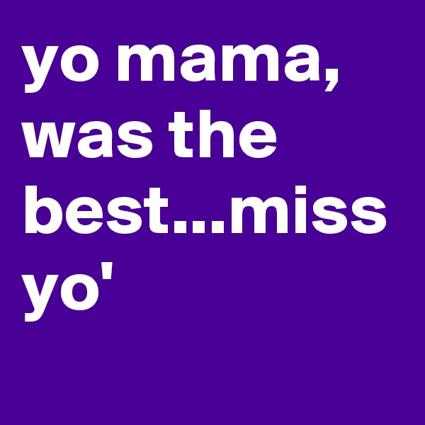yo mama, was the best...miss yo'
