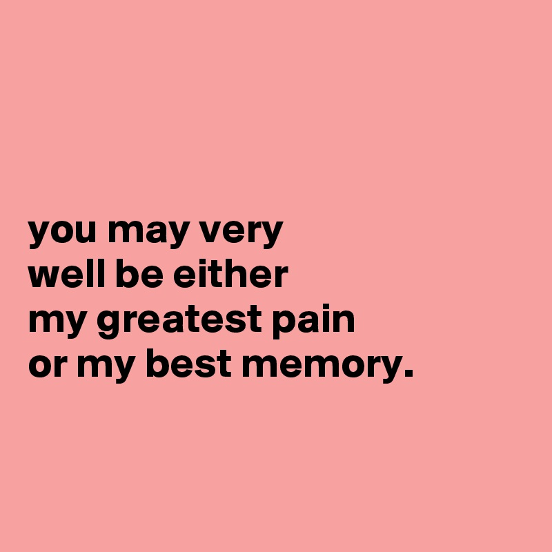 you may very well be either my greatest pain or my best memory.